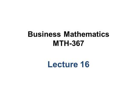 Business Mathematics MTH-367 Lecture 16. Chapter 11 The Simplex and Computer Solutions Methods continued.