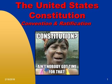 2/18/20161 The United States The United States Constitution Constitution Convention & Ratification.