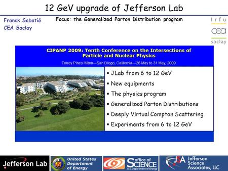 12 GeV upgrade of Jefferson Lab Franck Sabatié CEA Saclay Franck Sabatié CEA Saclay  JLab from 6 to 12 GeV  New equipments  The physics program  Generalized.
