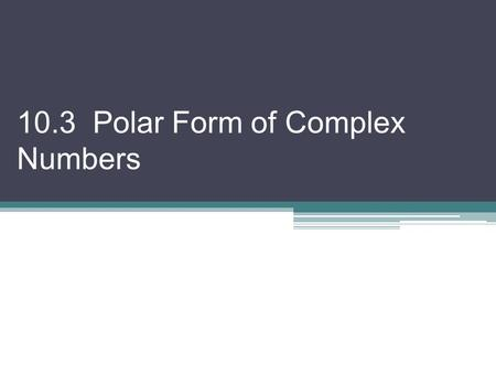 10.3 Polar Form of Complex Numbers. We have explored complex numbers as solutions. Now we connect to both the rectangular and polar planes. Every complex.