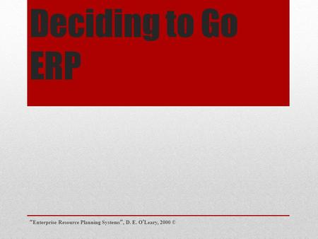 """Enterprise Resource Planning Systems"", D. E. O'Leary, 2000 © Chapter 7 Deciding to Go ERP."