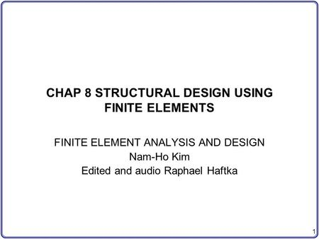 1 CHAP 8 STRUCTURAL DESIGN USING FINITE ELEMENTS FINITE ELEMENT ANALYSIS AND DESIGN Nam-Ho Kim Edited and audio Raphael Haftka.