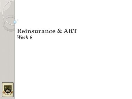 Reinsurance & ART Week 6. Course Structure Week 1: Introduction/Background Week 2: Traditional Reinsurance (Proportional) Week 3: Traditional Reinsurance.