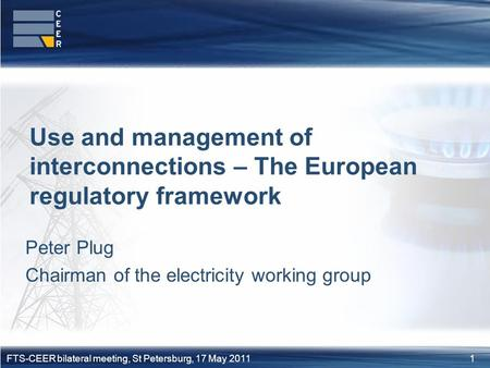1FTS-CEER bilateral meeting, St Petersburg, 17 May 2011 Peter Plug Chairman of the electricity working group Use and management of interconnections – The.