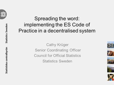 Spreading the word: implementing the ES Code of Practice in a decentralised system Cathy Krüger Senior Coordinating Officer Council for Official Statistics.