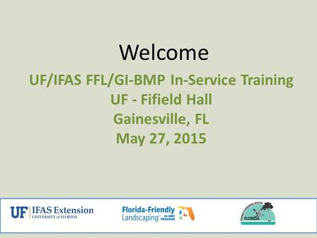 Welcome UF/IFAS FFL/GI-BMP In-Service Training UF - Fifield Hall Gainesville, FL May 27, 2015 1.