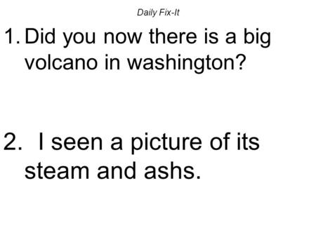 Daily Fix-It 1.Did you now there is a big volcano in washington? 2. I seen a picture of its steam and ashs.