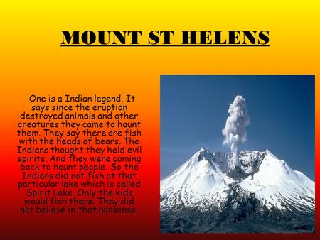 MOUNT ST HELENS One is a Indian legend. It says since the eruption destroyed animals and other creatures they came to haunt them. They say there are fish.