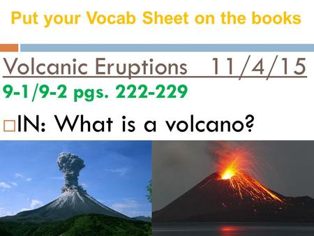 Volcanic Eruptions 11/4/15 9-1/9-2 pgs. 222-229  IN: What is a volcano? Put your Vocab Sheet on the books.