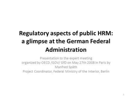 Regulatory aspects of public HRM: a glimpse at the German Federal Administration Presentation to the expert meeting organized by OECD /GOV/ GfD on May.