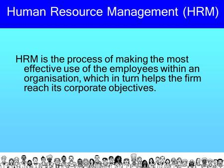 Human Resource Management (HRM) HRM is the process of making the most effective use of the employees within an organisation, which in turn helps the firm.