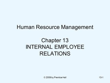 © 2008 by Prentice Hall13-1 Human Resource Management Chapter 13 INTERNAL EMPLOYEE RELATIONS.