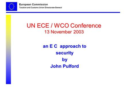 European Commission Taxation and Customs Union Directorate-General UN ECE / WCO Conference 13 November 2003 an E C approach to securityby John Pulford.