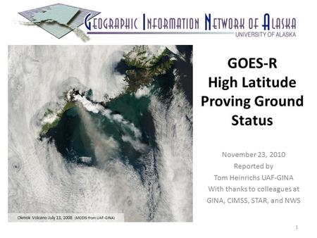 GOES-R High Latitude Proving Ground Status November 23, 2010 Reported by Tom Heinrichs UAF-GINA With thanks to colleagues at GINA, CIMSS, STAR, and NWS.