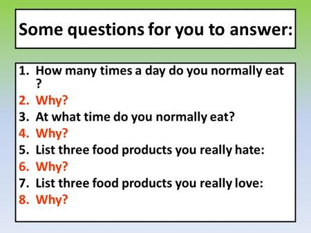Some questions for you to answer: 1.How many times a day do you normally eat ? 2.Why? 3.At what time do you normally eat? 4.Why? 5.List three food products.