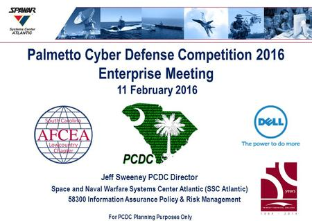 Palmetto Cyber Defense Competition 2016 Enterprise Meeting 11 February 2016 Jeff Sweeney PCDC Director Space and Naval Warfare Systems Center Atlantic.