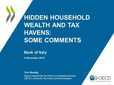 HIDDEN HOUSEHOLD WEALTH AND TAX HAVENS: SOME COMMENTS Bank of Italy 4 December 2015 Tom Neubig Deputy Head of the Tax Policy and Statistics Division OECD's.