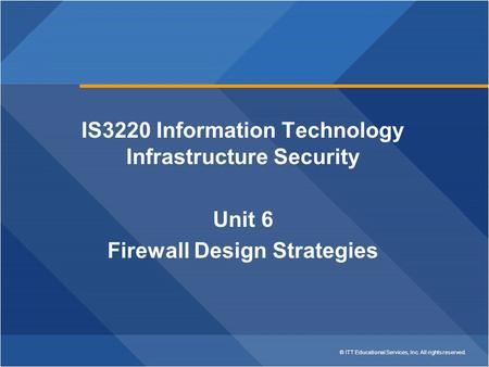 © ITT Educational Services, Inc. All rights reserved. IS3220 Information Technology Infrastructure Security Unit 6 Firewall Design Strategies.