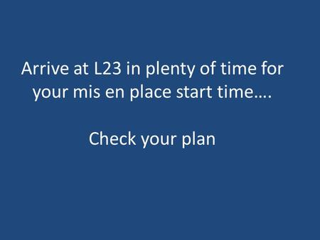 Arrive at L23 in plenty of time for your mis en place start time…. Check your plan.