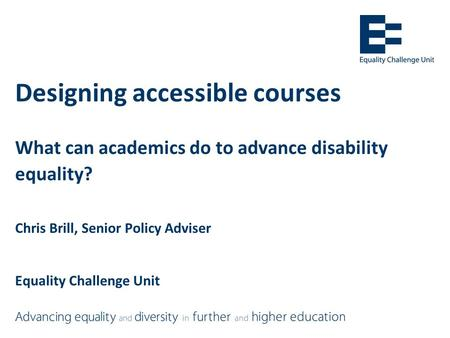 Designing accessible courses What can academics do to advance disability equality? Chris Brill, Senior Policy Adviser Equality Challenge Unit.