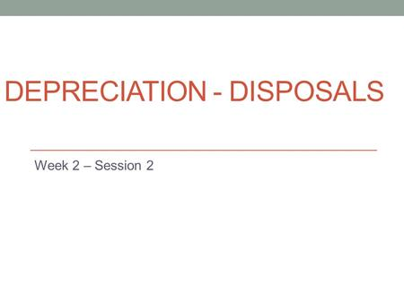 DEPRECIATION - DISPOSALS Week 2 – Session 2. Objectves Learning objectives: At the end of this chapter you will be able to: Account for the disposal of.