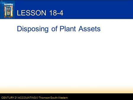 CENTURY 21 ACCOUNTING © Thomson/South-Western LESSON 18-4 Disposing of Plant Assets.