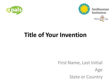 Title of Your Invention First Name, Last Initial Age State or Country.