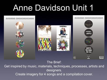 Anne Davidson Unit 1 The Brief: Get inspired by music, materials, techniques, processes, artists and designers. Create imagery for 4 songs and a compilation.