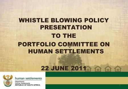 WHISTLE BLOWING POLICY PRESENTATION TO THE PORTFOLIO COMMITTEE ON HUMAN SETTLEMENTS 22 JUNE 2011 1.