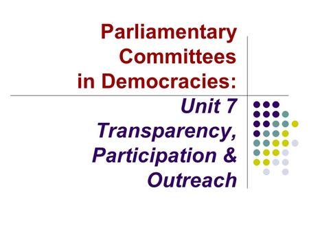Parliamentary Committees in Democracies: Unit 7 Transparency, Participation & Outreach.