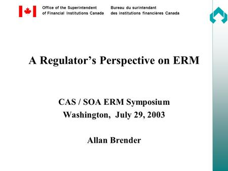 Office of the SuperintendentBureau du surintendant of Financial Institutions Canadades institutions financières Canada A Regulator's Perspective on ERM.