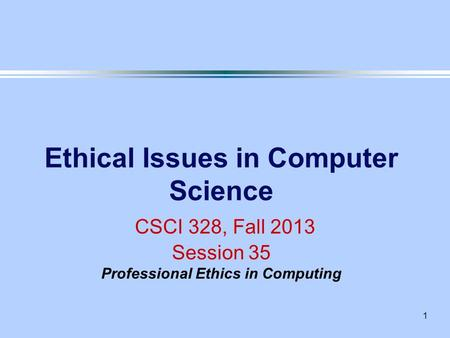 1 Ethical Issues in Computer Science CSCI 328, Fall 2013 Session 35 Professional Ethics in Computing.