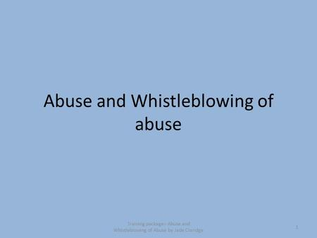 Abuse and Whistleblowing of abuse 1 Training package:- Abuse and Whistleblowing of Abuse by Jade Claridge.