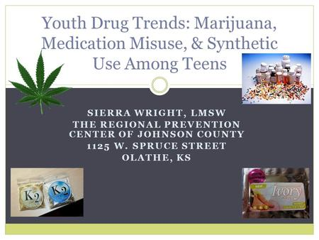 SIERRA WRIGHT, LMSW THE REGIONAL PREVENTION CENTER OF JOHNSON COUNTY 1125 W. SPRUCE STREET OLATHE, KS Youth Drug Trends: Marijuana, Medication Misuse,