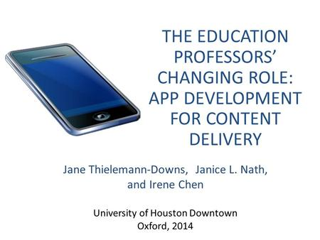 THE EDUCATION PROFESSORS' CHANGING ROLE: APP DEVELOPMENT FOR CONTENT DELIVERY Jane Thielemann-Downs, Janice L. Nath, and Irene Chen University of Houston.