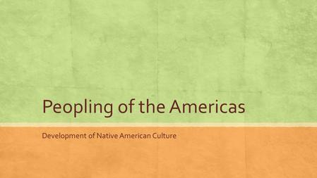 Peopling of the Americas Development of Native American Culture.