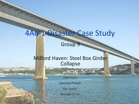 4A6-1 Disaster Case Study Group 9 Milford Haven: Steel Box Girder Collapse Alan Hunt Danielle Pickett Ed Lawlor Michael Cirillo.