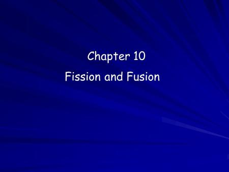 Chapter 10 Fission and Fusion. Fission The splitting of an atomic nucleus into smaller parts. Huge amounts of energy can be produced from a very small.
