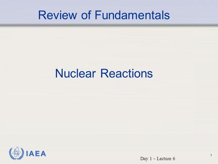 IAEA Review of Fundamentals Nuclear Reactions Day 1 – Lecture 6 1.