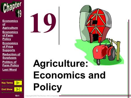 Copyright 2008 The McGraw-Hill Companies 19-1 Economics of Agriculture Economics of Farm Policy Economics of Price Supports Reduction of Surpluses Politics.