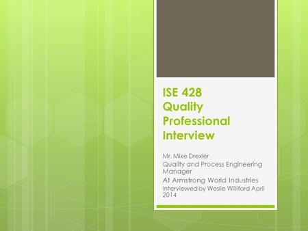 ISE 428 Quality Professional Interview Mr. Mike Drexler Quality and Process Engineering Manager At Armstrong World Industries Interviewed by Weslie Williford.