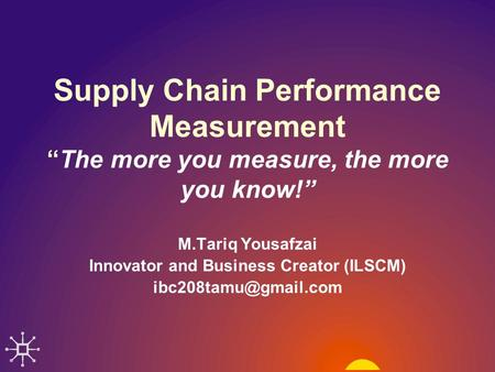 "Supply Chain Performance Measurement ""The more you measure, the more you know!"" M.Tariq Yousafzai Innovator and Business Creator (ILSCM)"
