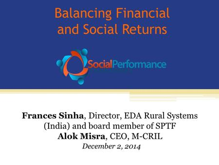 Balancing Financial and Social Returns Frances Sinha, Director, EDA Rural Systems (India) and board member of SPTF Alok Misra, CEO, M-CRIL December 2,