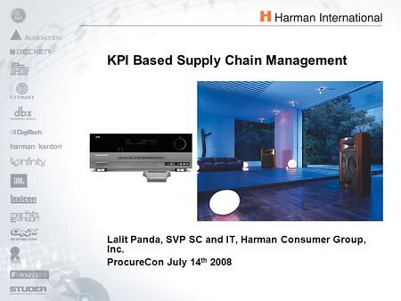 Lalit Panda, SVP SC and IT, Harman Consumer Group, Inc. ProcureCon July 14 th 2008 KPI Based Supply Chain Management.