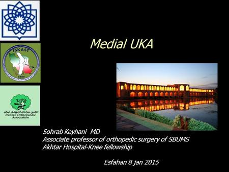 Medial UKA Sohrab Keyhani MD Associate professor of orthopedic surgery of SBUMS Akhtar Hospital-Knee fellowship Esfahan 8 jan 2015.