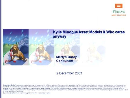 Kylie Minogue Asset Models & Who cares anyway Martyn Dorey Consultant 2 December 2003 Important Notice This document has been approved for issue in the.