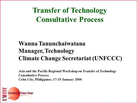 Transfer of Technology Consultative Process Wanna Tanunchaiwatana Manager, Technology Climate Change Secretariat (UNFCCC) Asia and the Pacific Regional.