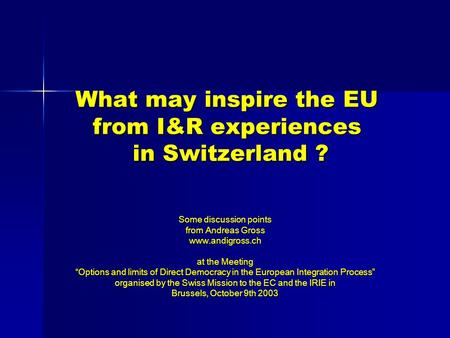"What may inspire the EU from I&R experiences in Switzerland ? Some discussion points from Andreas Gross www.andigross.ch at the Meeting ""Options and limits."