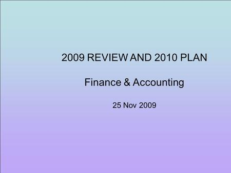 2009 REVIEW AND 2010 PLAN Finance & Accounting 25 Nov 2009.