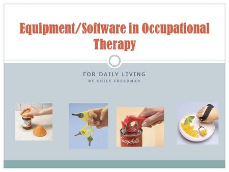 FOR DAILY LIVING BY EMILY FREEDMAN Equipment/Software in Occupational Therapy.
